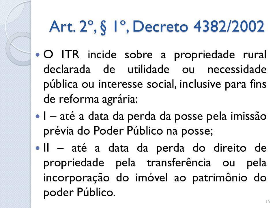 Art. 2º, § 1º, Decreto 4382/2002 O ITR incide sobre a propriedade rural declarada de utilidade ou necessidade pública ou interesse social, inclusive p