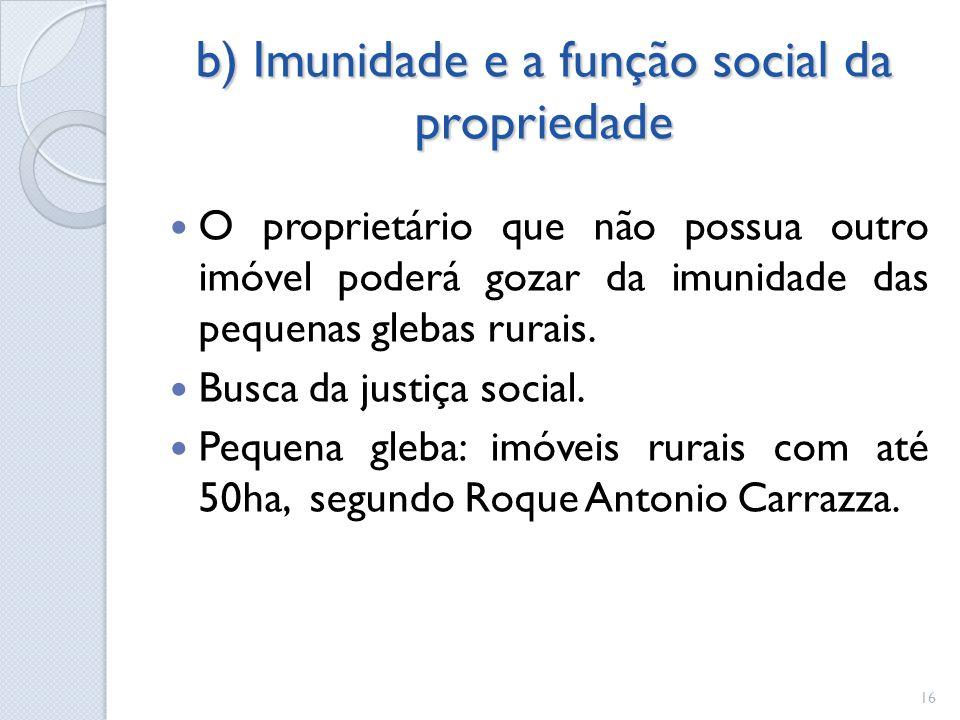 b) Imunidade e a função social da propriedade O proprietário que não possua outro imóvel poderá gozar da imunidade das pequenas glebas rurais. Busca d