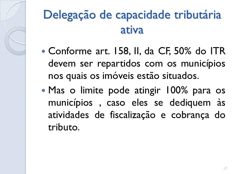Delegação de capacidade tributária ativa Conforme art. 158, II, da CF, 50% do ITR devem ser repartidos com os municípios nos quais os imóveis estão si