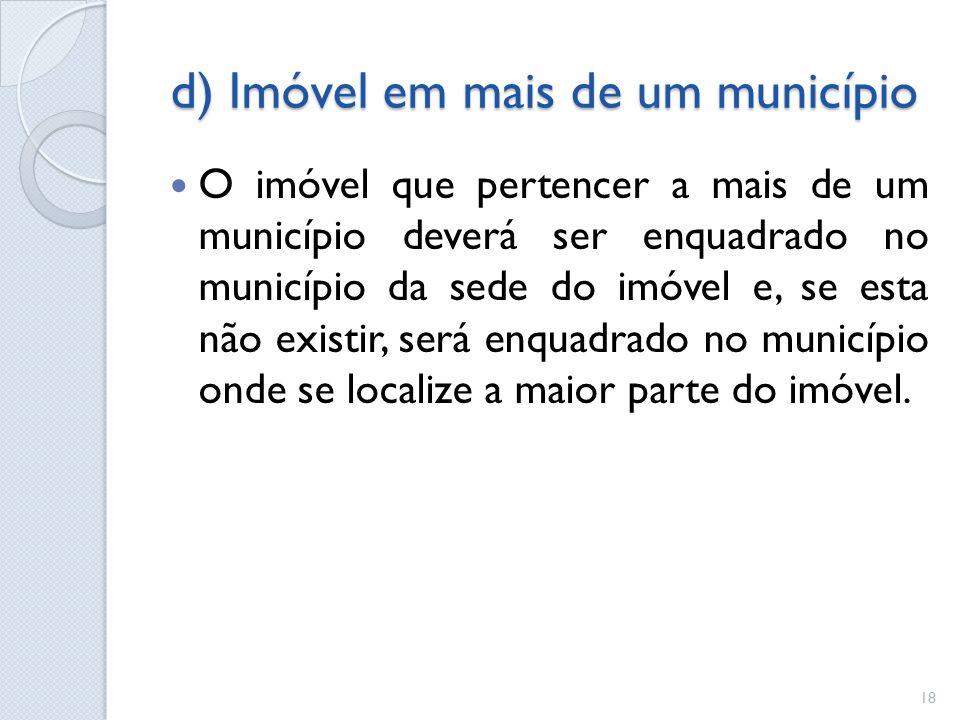 d) Imóvel em mais de um município O imóvel que pertencer a mais de um município deverá ser enquadrado no município da sede do imóvel e, se esta não ex