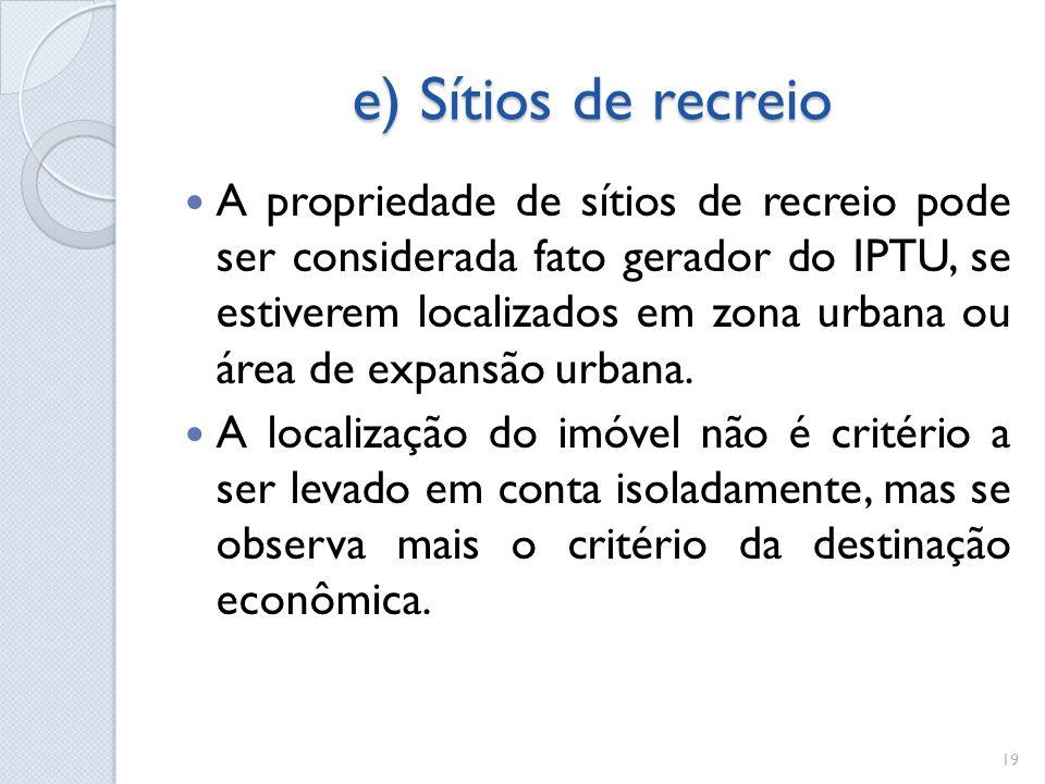 e) Sítios de recreio A propriedade de sítios de recreio pode ser considerada fato gerador do IPTU, se estiverem localizados em zona urbana ou área de