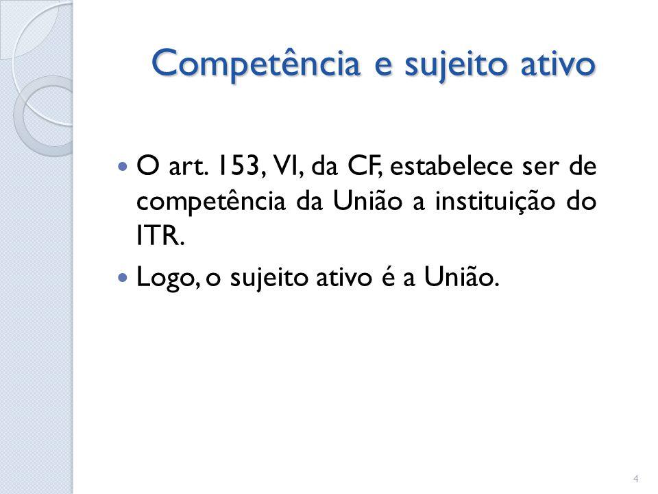 Competência e sujeito ativo O art. 153, VI, da CF, estabelece ser de competência da União a instituição do ITR. Logo, o sujeito ativo é a União. 4