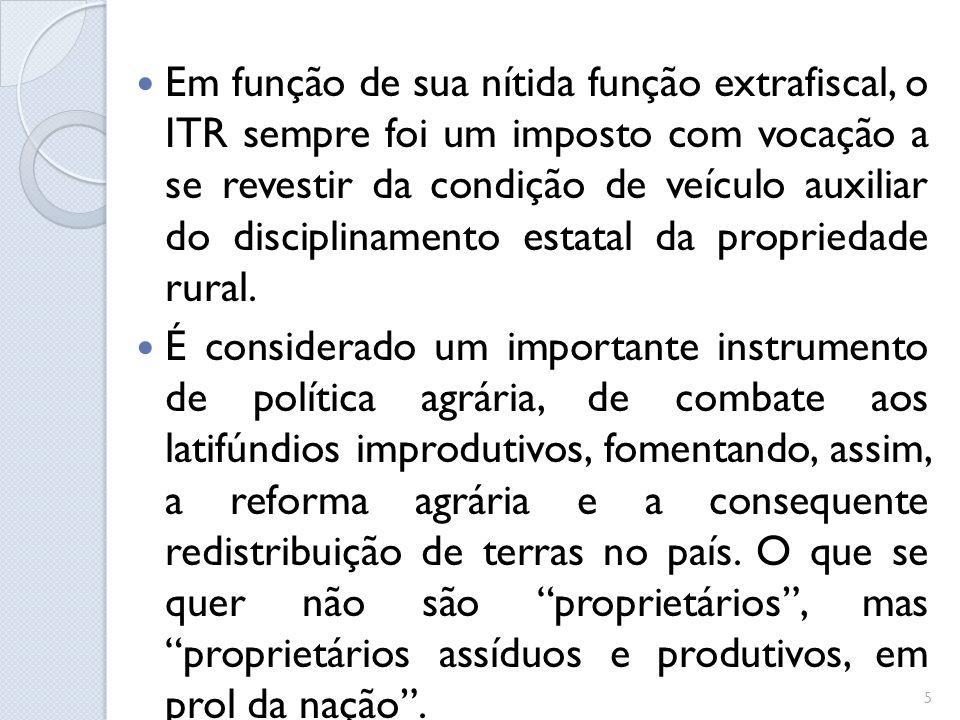 Em função de sua nítida função extrafiscal, o ITR sempre foi um imposto com vocação a se revestir da condição de veículo auxiliar do disciplinamento e