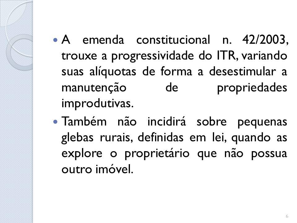 A emenda constitucional n. 42/2003, trouxe a progressividade do ITR, variando suas alíquotas de forma a desestimular a manutenção de propriedades impr
