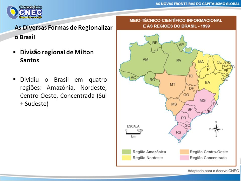 As Diversas Formas de Regionalizar o Brasil AS NOVAS FRONTEIRAS DO CAPITALISMO GLOBAL Divisão regional de Milton Santos Região Concentrada: abrange as regiões Sul e Sudeste.