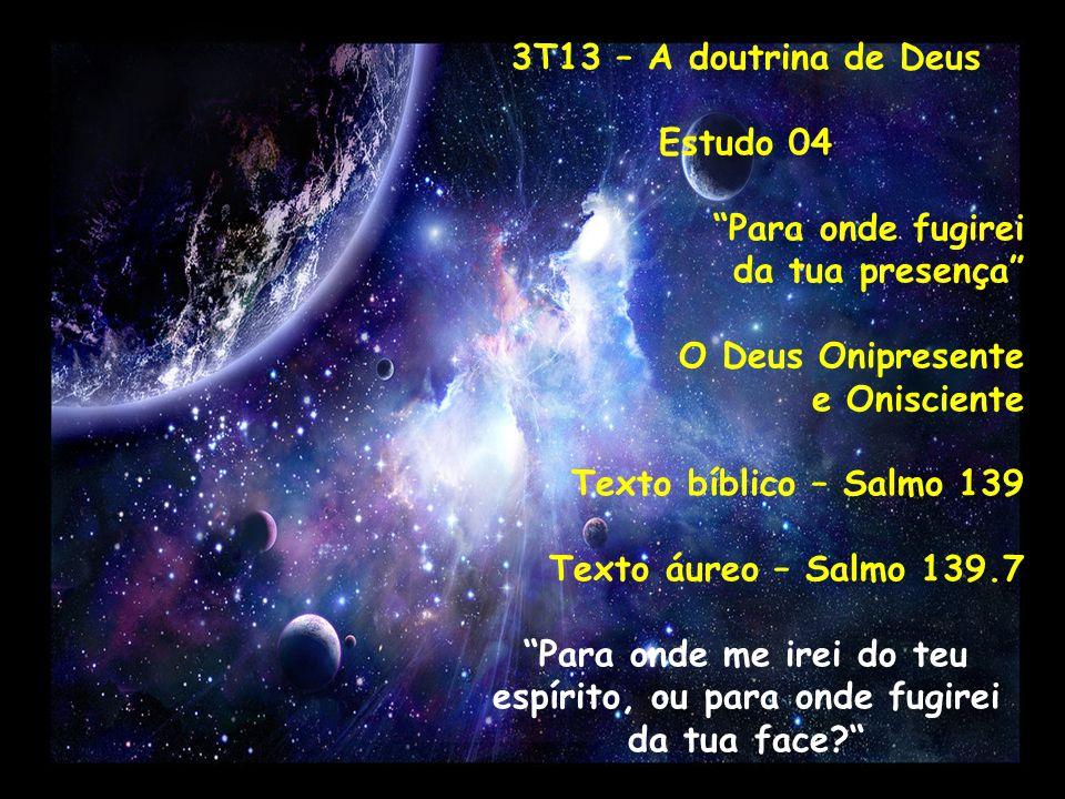 3T13 – A doutrina de Deus Estudo 04 Para onde fugirei da tua presença O Deus Onipresente e Onisciente Texto bíblico – Salmo 139 Texto áureo – Salmo 13