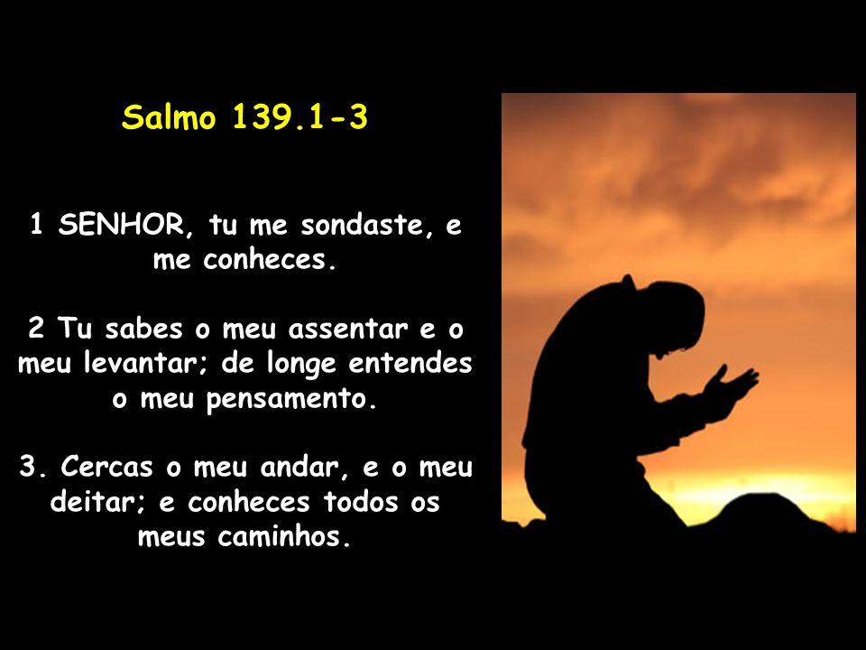 Salmo 139.1-3 1 SENHOR, tu me sondaste, e me conheces. 2 Tu sabes o meu assentar e o meu levantar; de longe entendes o meu pensamento. 3. Cercas o meu