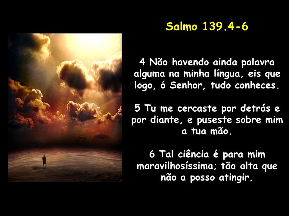 Salmo 139.4-6 4 Não havendo ainda palavra alguma na minha língua, eis que logo, ó Senhor, tudo conheces. 5 Tu me cercaste por detrás e por diante, e p