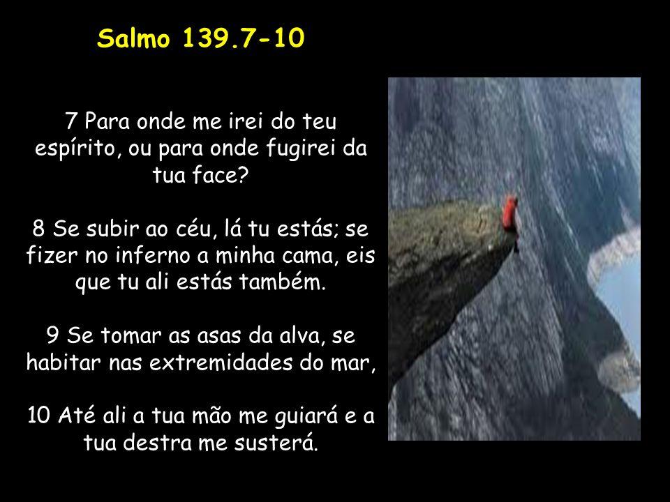 Salmo 139.7-10 7 Para onde me irei do teu espírito, ou para onde fugirei da tua face? 8 Se subir ao céu, lá tu estás; se fizer no inferno a minha cama