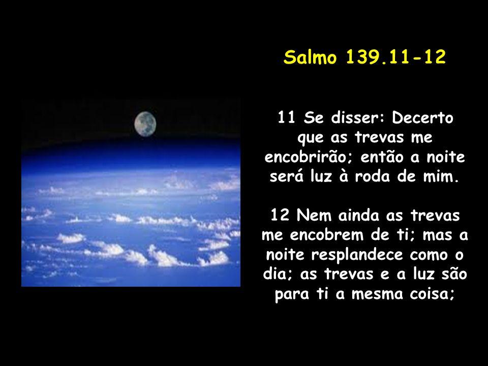 Salmo 139.11-12 11 Se disser: Decerto que as trevas me encobrirão; então a noite será luz à roda de mim. 12 Nem ainda as trevas me encobrem de ti; mas