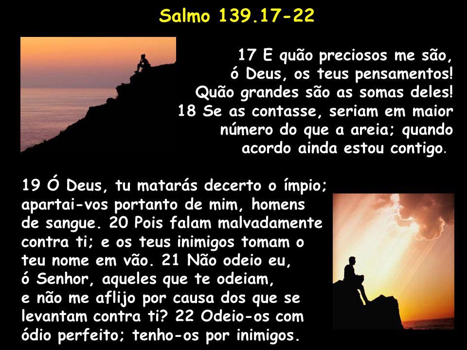 Salmo 139.17-22 17 E quão preciosos me são, ó Deus, os teus pensamentos! Quão grandes são as somas deles! 18 Se as contasse, seriam em maior número do