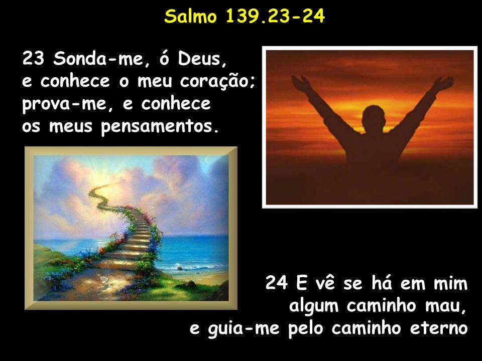 Salmo 139.23-24 23 Sonda-me, ó Deus, e conhece o meu coração; prova-me, e conhece os meus pensamentos. 24 E vê se há em mim algum caminho mau, e guia-