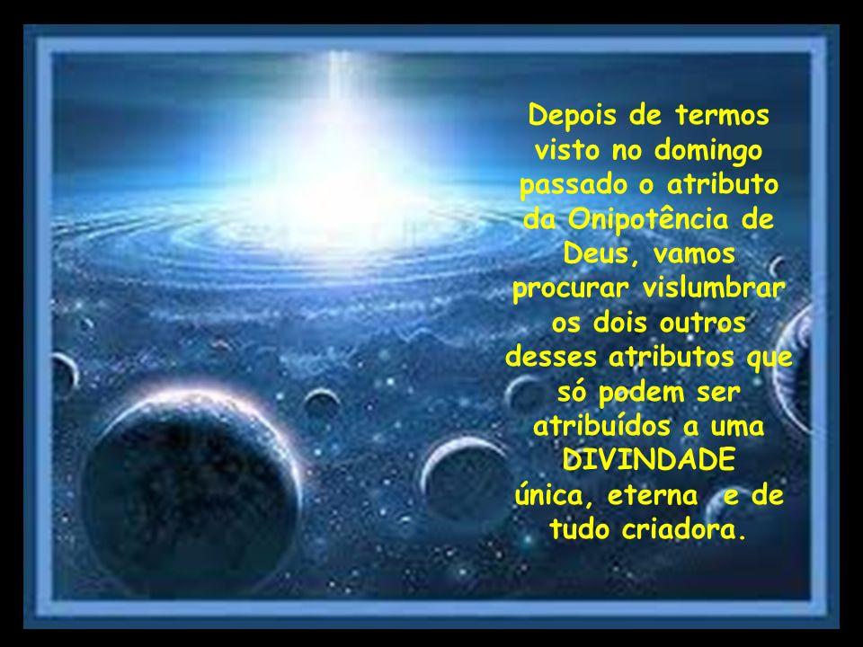 A Onipresença de Deus qualidade ou condição do que é onipresente; presença em todos os lugares A Onisciência de Deus qualidade ou condição do que é onisciente; saber absoluto, pleno; conhecimento infinito sobre todas as coisas
