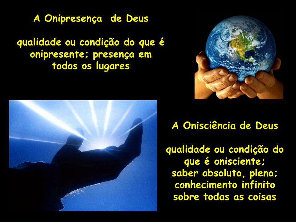 A Onipresença de Deus qualidade ou condição do que é onipresente; presença em todos os lugares A Onisciência de Deus qualidade ou condição do que é on