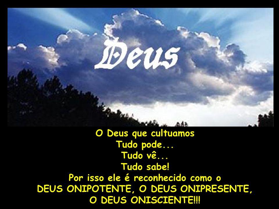 O Deus que cultuamos Tudo pode... Tudo vê... Tudo sabe! Por isso ele é reconhecido como o DEUS ONIPOTENTE, O DEUS ONIPRESENTE, O DEUS ONISCIENTE!!!