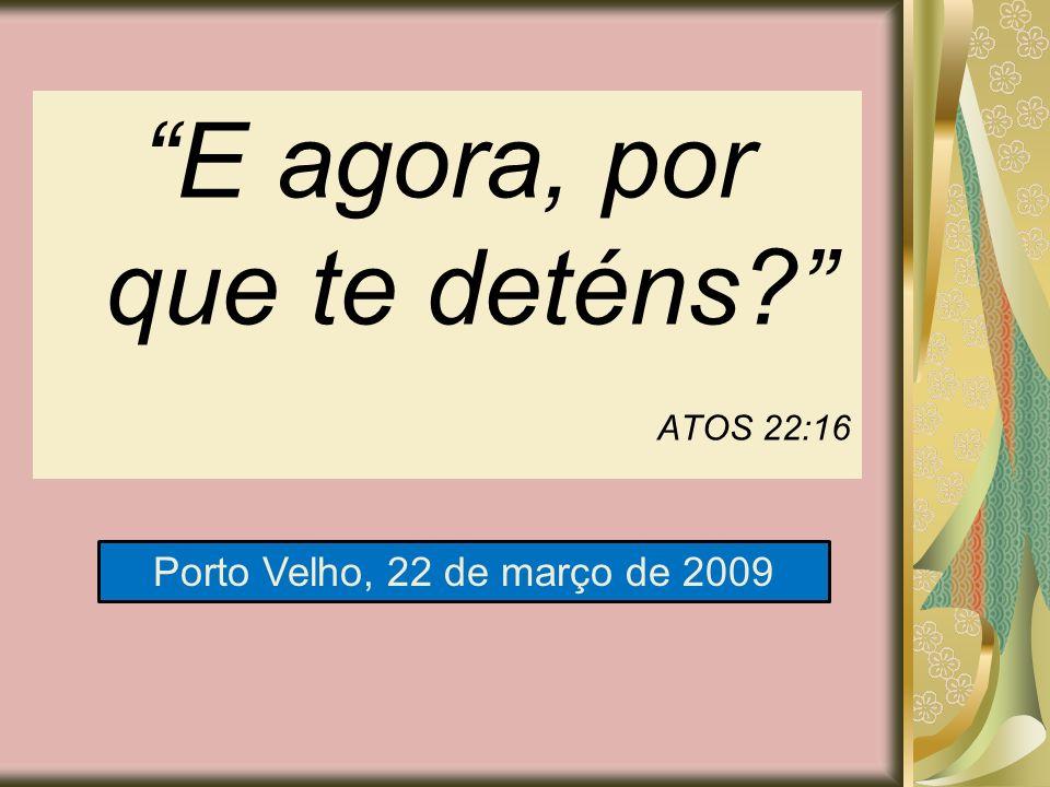 E agora, por que te deténs? ATOS 22:16 Porto Velho, 22 de março de 2009