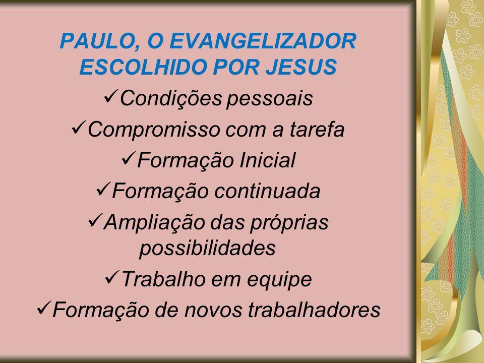 PAULO, O EVANGELIZADOR ESCOLHIDO POR JESUS Condições pessoais Compromisso com a tarefa Formação Inicial Formação continuada Ampliação das próprias pos