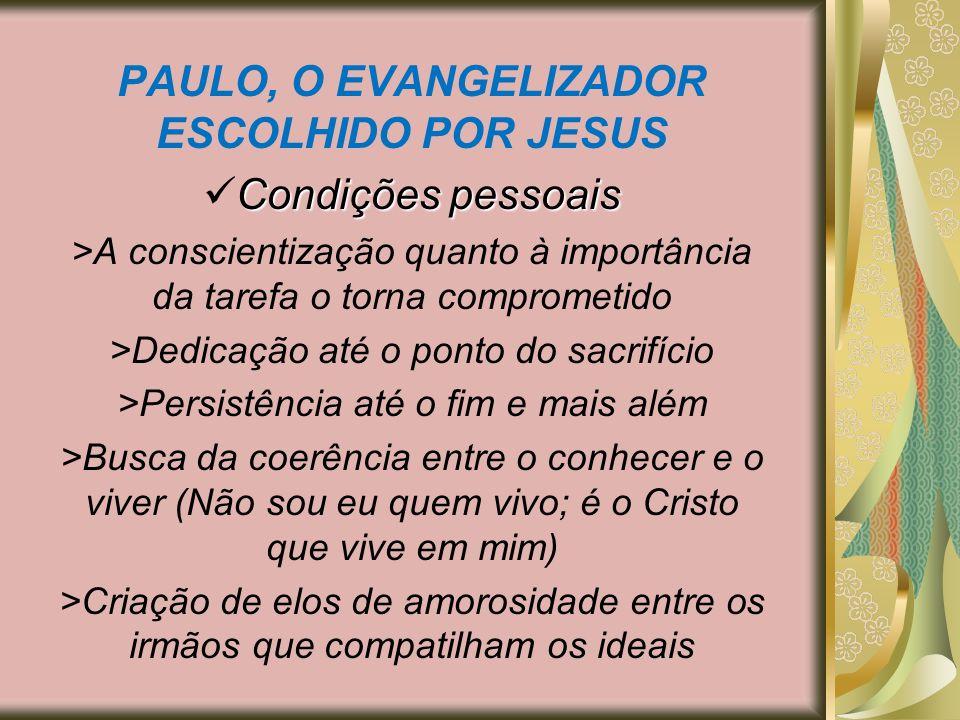 PAULO, O EVANGELIZADOR ESCOLHIDO POR JESUS Condições pessoais >A conscientização quanto à importância da tarefa o torna comprometido >Dedicação até o
