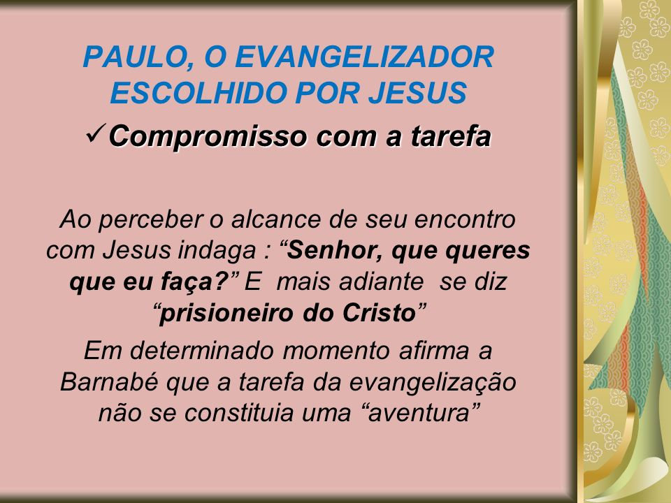PAULO, O EVANGELIZADOR ESCOLHIDO POR JESUS Compromisso com a tarefa Ao perceber o alcance de seu encontro com Jesus indaga : Senhor, que queres que eu
