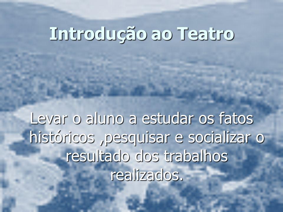 Introdução ao Teatro Levar o aluno a estudar os fatos históricos,pesquisar e socializar o resultado dos trabalhos realizados.