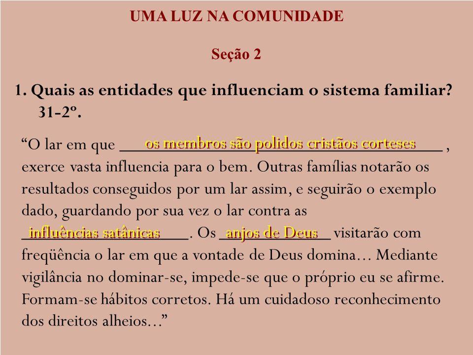 UMA LUZ NA COMUNIDADE Seção 2 1. Quais as entidades que influenciam o sistema familiar? 31-2º. O lar em que ___________________________________, exerc