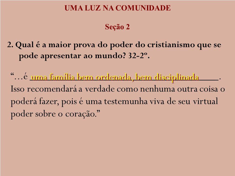 UMA LUZ NA COMUNIDADE Seção 2 2. Qual é a maior prova do poder do cristianismo que se pode apresentar ao mundo? 32-2º....é ___________________________