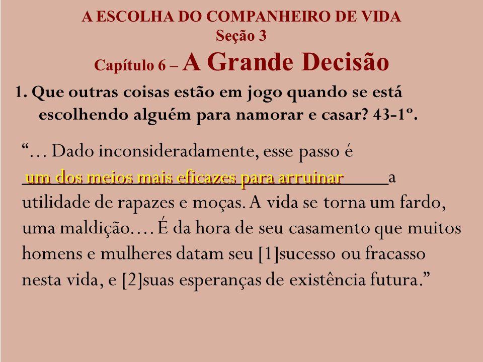 A ESCOLHA DO COMPANHEIRO DE VIDA Seção 3 Capítulo 6 – A Grande Decisão 1. Que outras coisas estão em jogo quando se está escolhendo alguém para namora