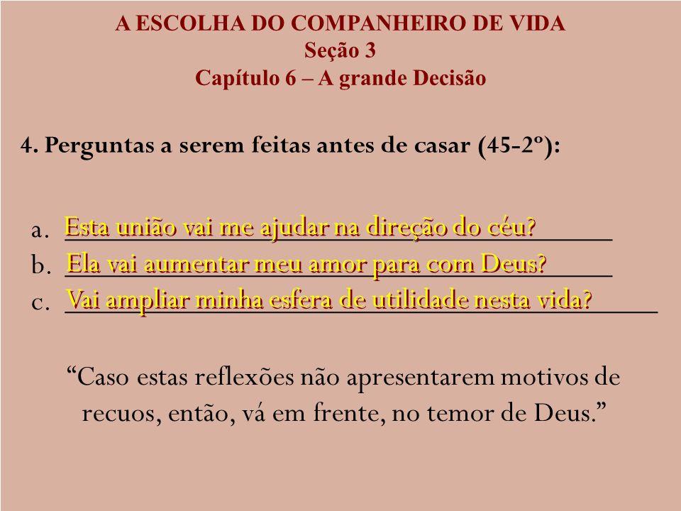A ESCOLHA DO COMPANHEIRO DE VIDA Seção 3 Capítulo 6 – A grande Decisão 4. Perguntas a serem feitas antes de casar (45-2º): a. a.______________________