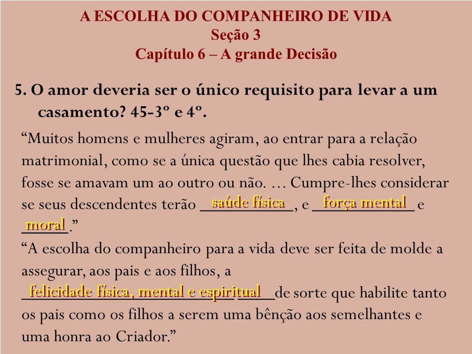 A ESCOLHA DO COMPANHEIRO DE VIDA Seção 3 Capítulo 6 – A grande Decisão 5. O amor deveria ser o único requisito para levar a um casamento? 45-3º e 4º.