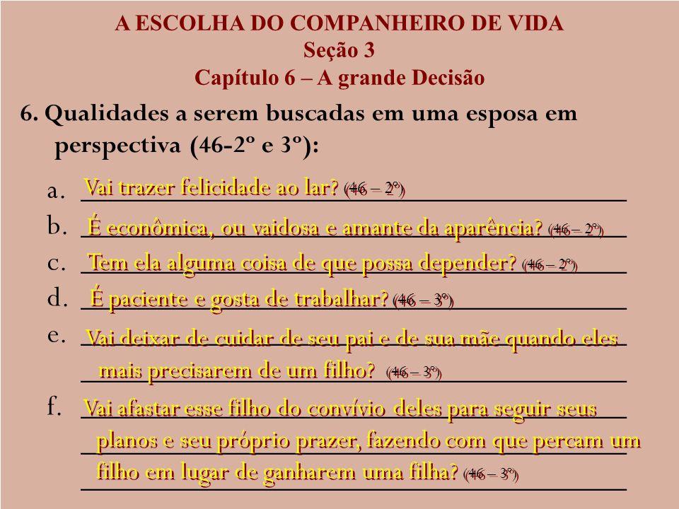 A ESCOLHA DO COMPANHEIRO DE VIDA Seção 3 Capítulo 6 – A grande Decisão 6. Qualidades a serem buscadas em uma esposa em perspectiva (46-2º e 3º): a. a.