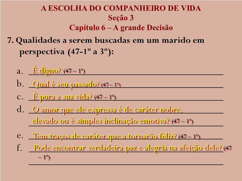 A ESCOLHA DO COMPANHEIRO DE VIDA Seção 3 Capítulo 6 – A grande Decisão 7. Qualidades a serem buscadas em um marido em perspectiva (47-1º a 3º): a. a._