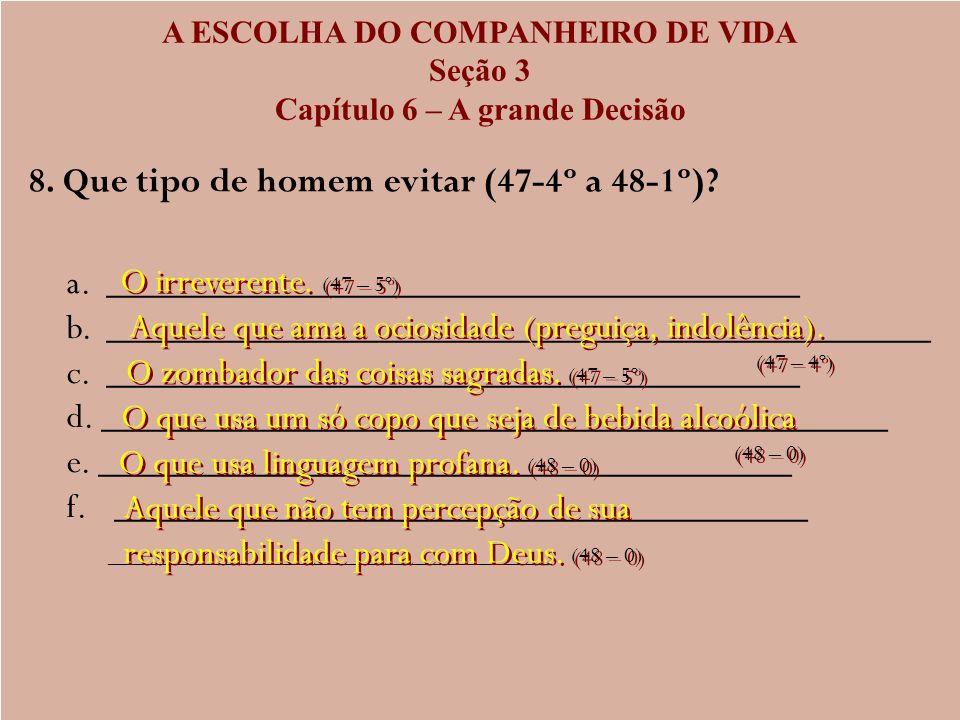 A ESCOLHA DO COMPANHEIRO DE VIDA Seção 3 Capítulo 6 – A grande Decisão 8. Que tipo de homem evitar (47-4º a 48-1º)? a. _______________________________