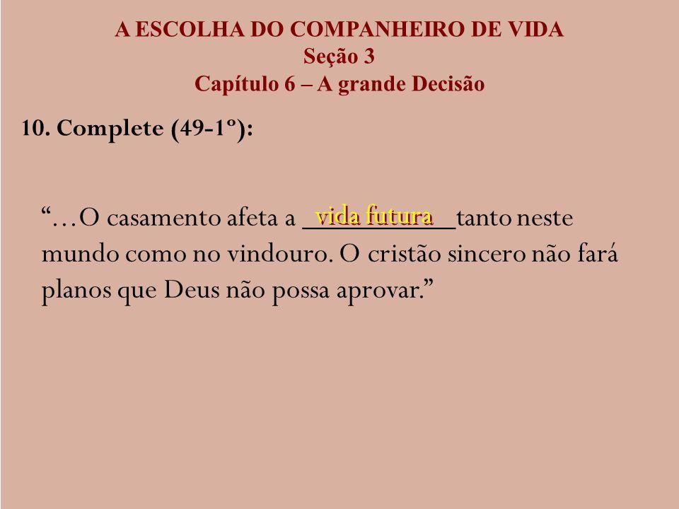 A ESCOLHA DO COMPANHEIRO DE VIDA Seção 3 Capítulo 6 – A grande Decisão 10. Complete (49-1º):...O casamento afeta a __________tanto neste mundo como no