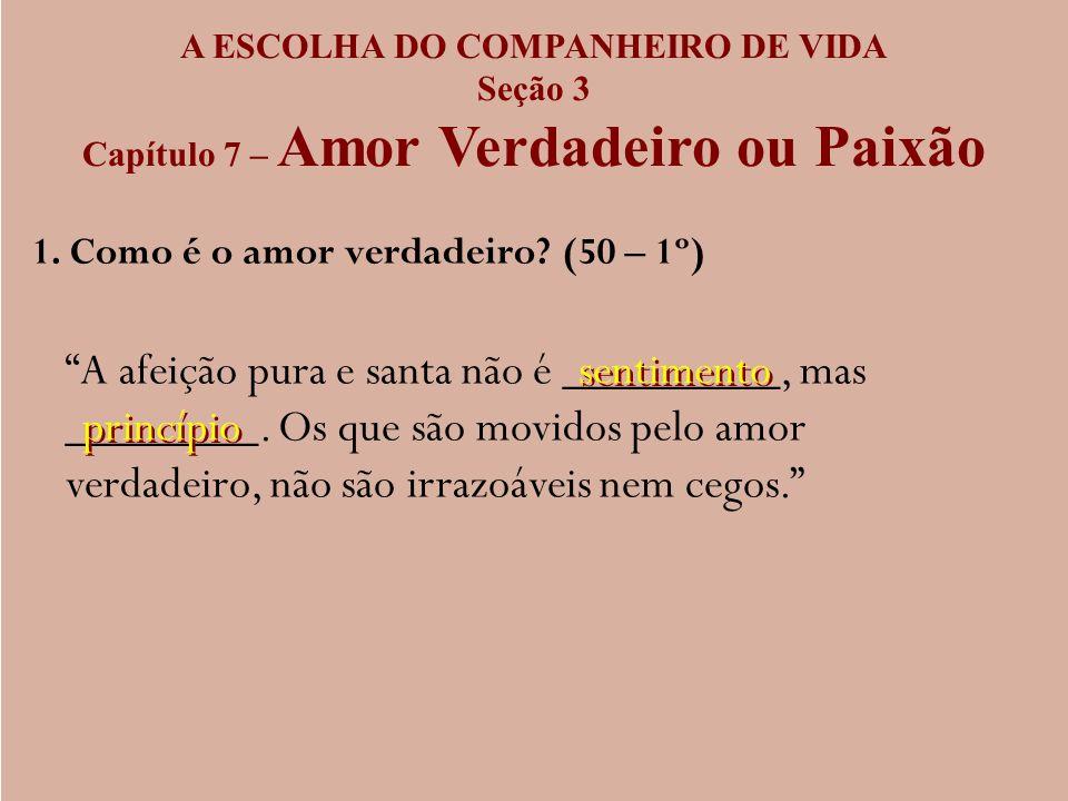 A ESCOLHA DO COMPANHEIRO DE VIDA Seção 3 Capítulo 7 – Amor Verdadeiro ou Paixão 1. Como é o amor verdadeiro? (50 – 1º) A afeição pura e santa não é __
