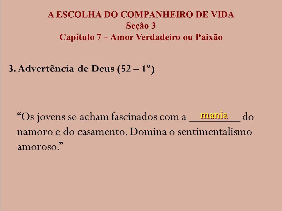 A ESCOLHA DO COMPANHEIRO DE VIDA Seção 3 Capítulo 7 – Amor Verdadeiro ou Paixão 3. Advertência de Deus (52 – 1º) Os jovens se acham fascinados com a _