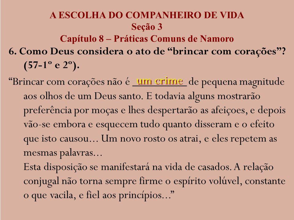 A ESCOLHA DO COMPANHEIRO DE VIDA Seção 3 Capítulo 8 – Práticas Comuns de Namoro 6. Como Deus considera o ato de brincar com corações? (57-1º e 2º). Br