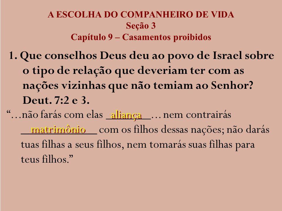 A ESCOLHA DO COMPANHEIRO DE VIDA Seção 3 Capítulo 9 – Casamentos proibidos 1. Que conselhos Deus deu ao povo de Israel sobre o tipo de relação que dev