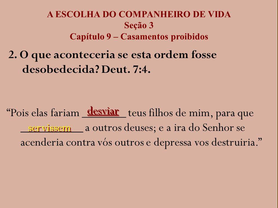 A ESCOLHA DO COMPANHEIRO DE VIDA Seção 3 Capítulo 9 – Casamentos proibidos 2. O que aconteceria se esta ordem fosse desobedecida? Deut. 7:4. Pois elas