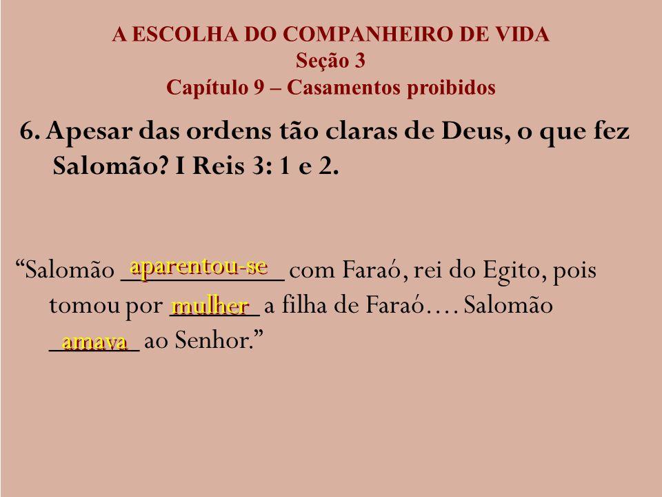 A ESCOLHA DO COMPANHEIRO DE VIDA Seção 3 Capítulo 9 – Casamentos proibidos 6. Apesar das ordens tão claras de Deus, o que fez Salomão? I Reis 3: 1 e 2