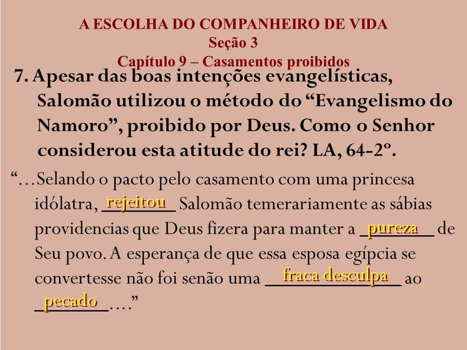 A ESCOLHA DO COMPANHEIRO DE VIDA Seção 3 Capítulo 9 – Casamentos proibidos 7. Apesar das boas intenções evangelísticas, Salomão utilizou o método do E
