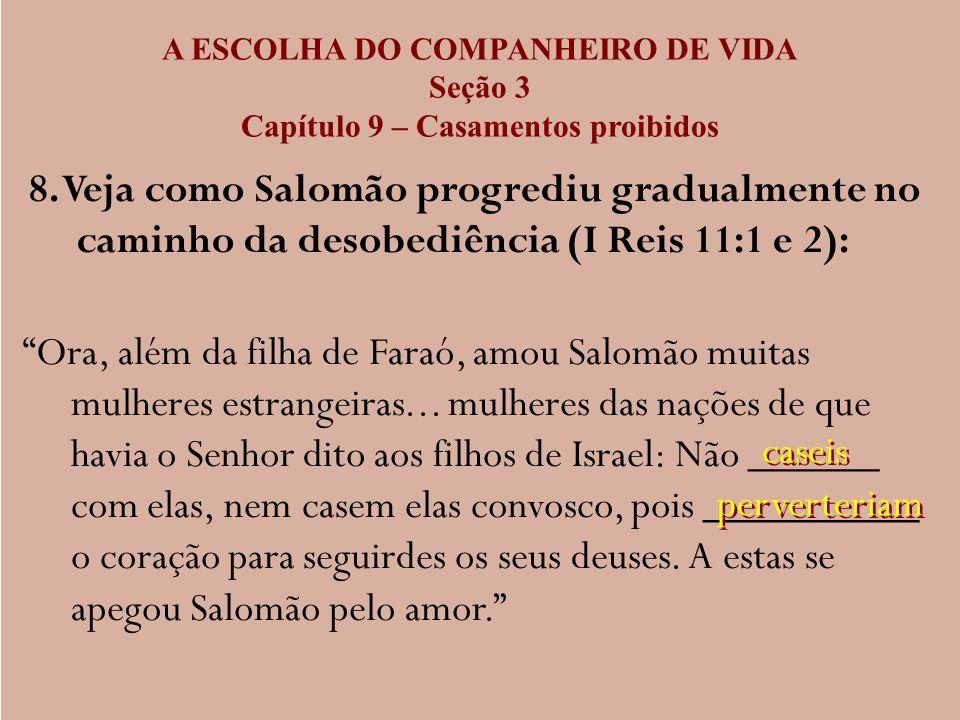 A ESCOLHA DO COMPANHEIRO DE VIDA Seção 3 Capítulo 9 – Casamentos proibidos 8. Veja como Salomão progrediu gradualmente no caminho da desobediência (I