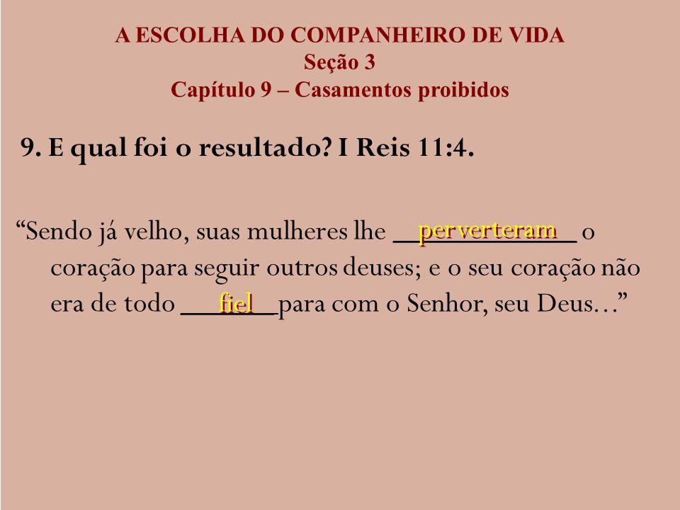 A ESCOLHA DO COMPANHEIRO DE VIDA Seção 3 Capítulo 9 – Casamentos proibidos 9. E qual foi o resultado? I Reis 11:4. Sendo já velho, suas mulheres lhe _