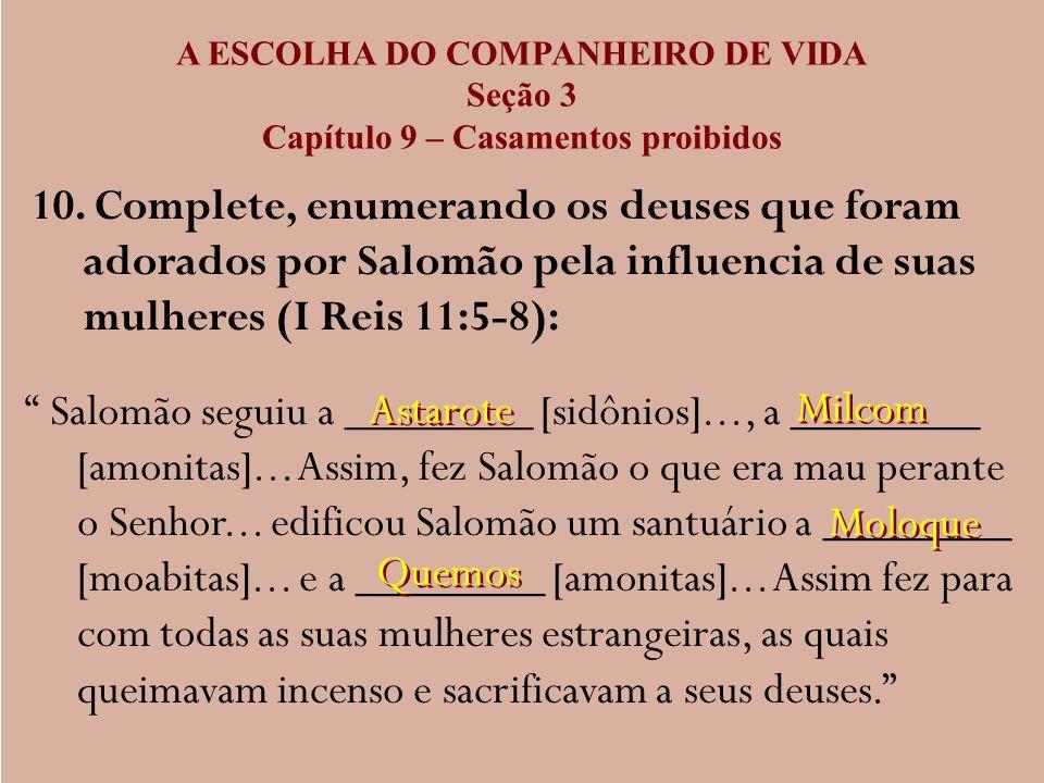 A ESCOLHA DO COMPANHEIRO DE VIDA Seção 3 Capítulo 9 – Casamentos proibidos 10. Complete, enumerando os deuses que foram adorados por Salomão pela infl