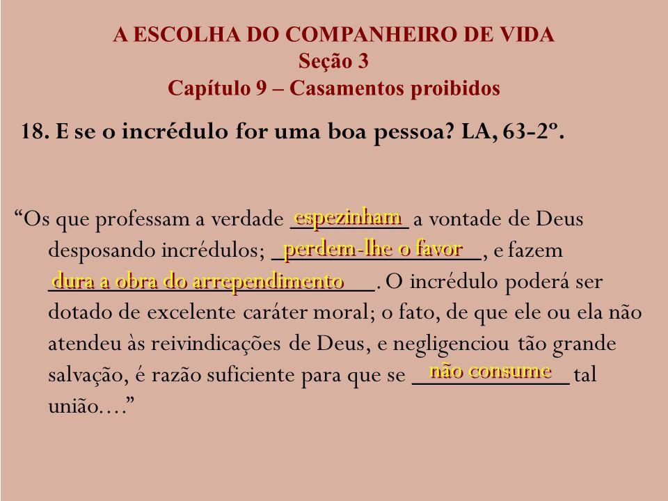 A ESCOLHA DO COMPANHEIRO DE VIDA Seção 3 Capítulo 9 – Casamentos proibidos 18. E se o incrédulo for uma boa pessoa? LA, 63-2º. Os que professam a verd