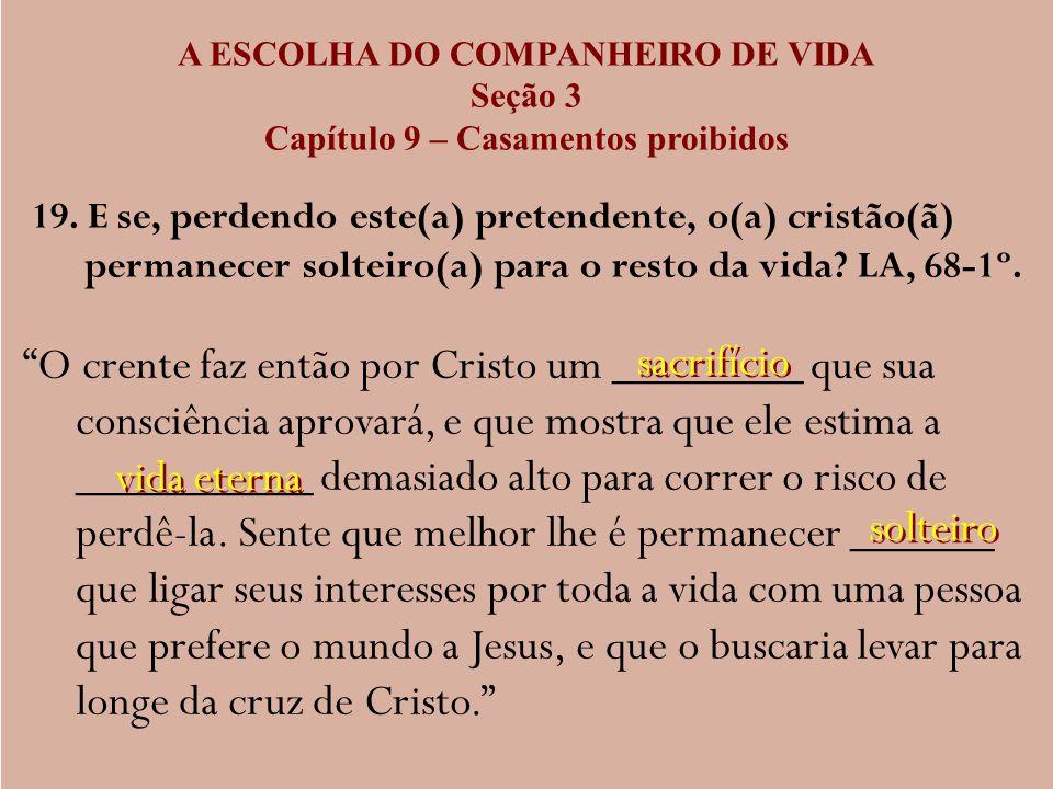 A ESCOLHA DO COMPANHEIRO DE VIDA Seção 3 Capítulo 9 – Casamentos proibidos 19. E se, perdendo este(a) pretendente, o(a) cristão(ã) permanecer solteiro