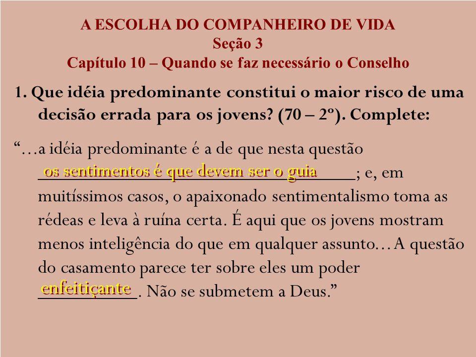 A ESCOLHA DO COMPANHEIRO DE VIDA Seção 3 Capítulo 10 – Quando se faz necessário o Conselho 1. Que idéia predominante constitui o maior risco de uma de