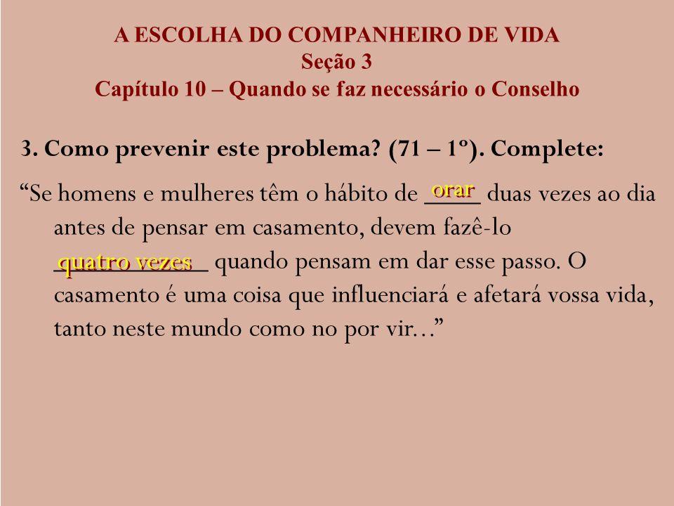 A ESCOLHA DO COMPANHEIRO DE VIDA Seção 3 Capítulo 10 – Quando se faz necessário o Conselho 3. Como prevenir este problema? (71 – 1º). Complete: Se hom