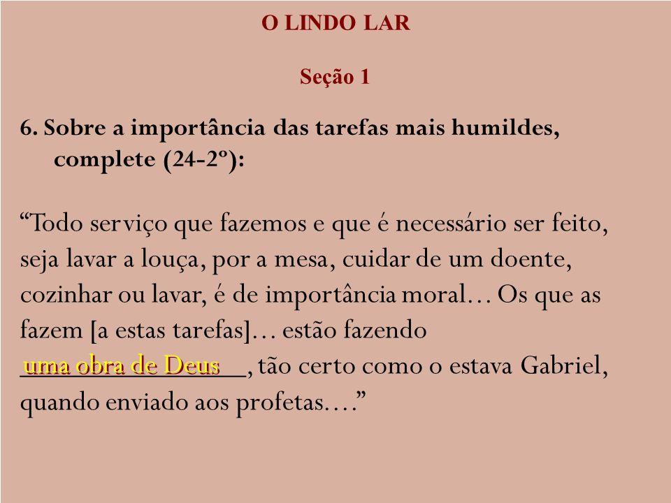 O LINDO LAR Seção 1 6. Sobre a importância das tarefas mais humildes, complete (24-2º): Todo serviço que fazemos e que é necessário ser feito, seja la