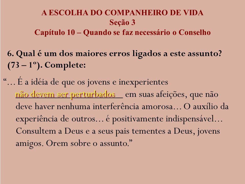 A ESCOLHA DO COMPANHEIRO DE VIDA Seção 3 Capítulo 10 – Quando se faz necessário o Conselho 6. Qual é um dos maiores erros ligados a este assunto? (73