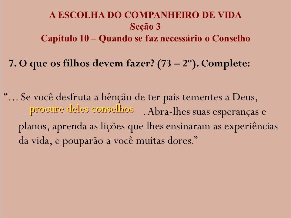 A ESCOLHA DO COMPANHEIRO DE VIDA Seção 3 Capítulo 10 – Quando se faz necessário o Conselho 7. O que os filhos devem fazer? (73 – 2º). Complete:... Se